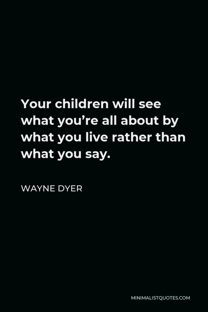 Wayne Dyer Quote - Your children will see what you're all about by what you live rather than what you say.