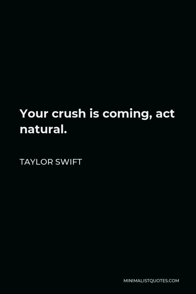 Taylor Swift Quote - Your crush is coming, act natural.