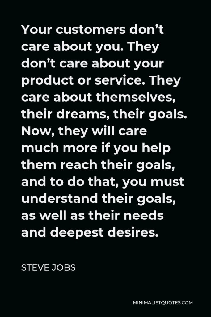 Steve Jobs Quote - Your customers don't care about you. They don't care about your product or service. They care about themselves, their dreams, their goals. Now, they will care much more if you help them reach their goals, and to do that, you must understand their goals, as well as their needs and deepest desires.