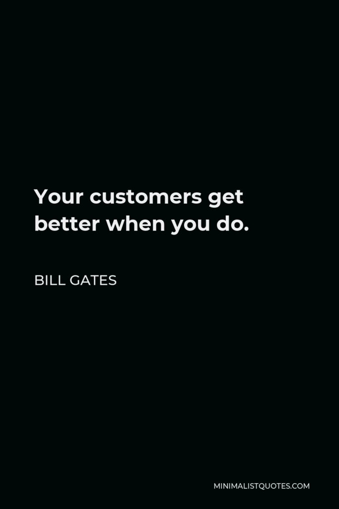 Bill Gates Quote - Your customers get better when you do.