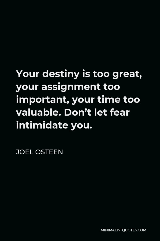 Joel Osteen Quote - Your destiny is too great, your assignment too important, your time too valuable. Don't let fear intimidate you.