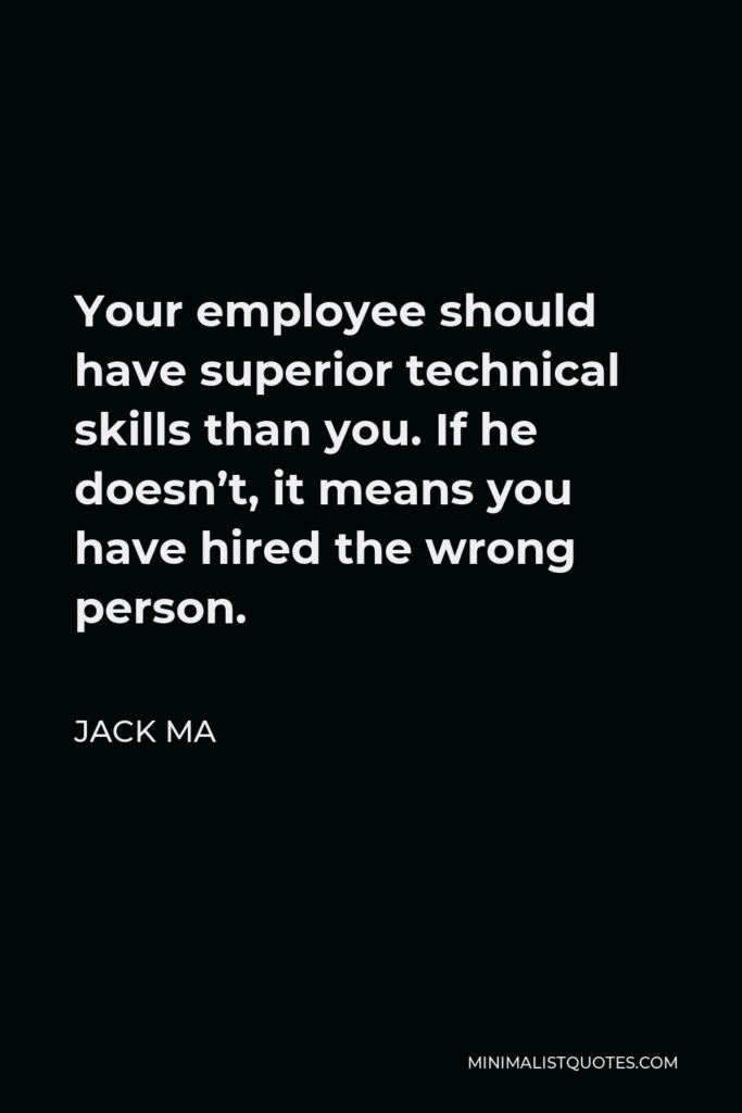 Jack Ma Quote - Your employee should have superior technical skills than you. If he doesn't, it means you have hired the wrong person.