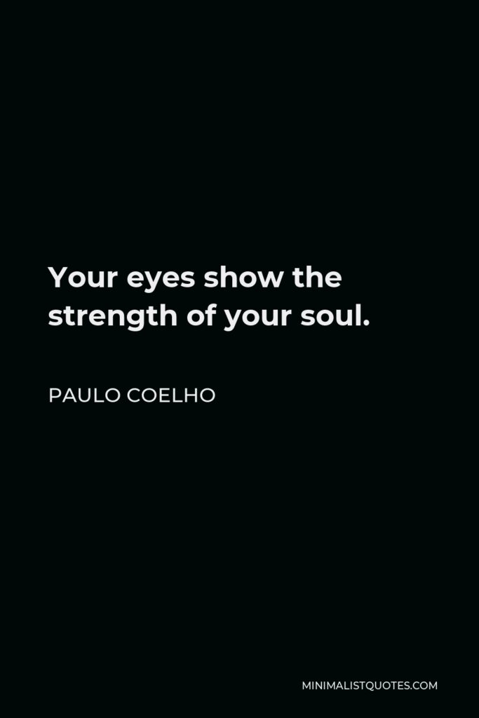 Paulo Coelho Quote - Your eyes show the strength of your soul.