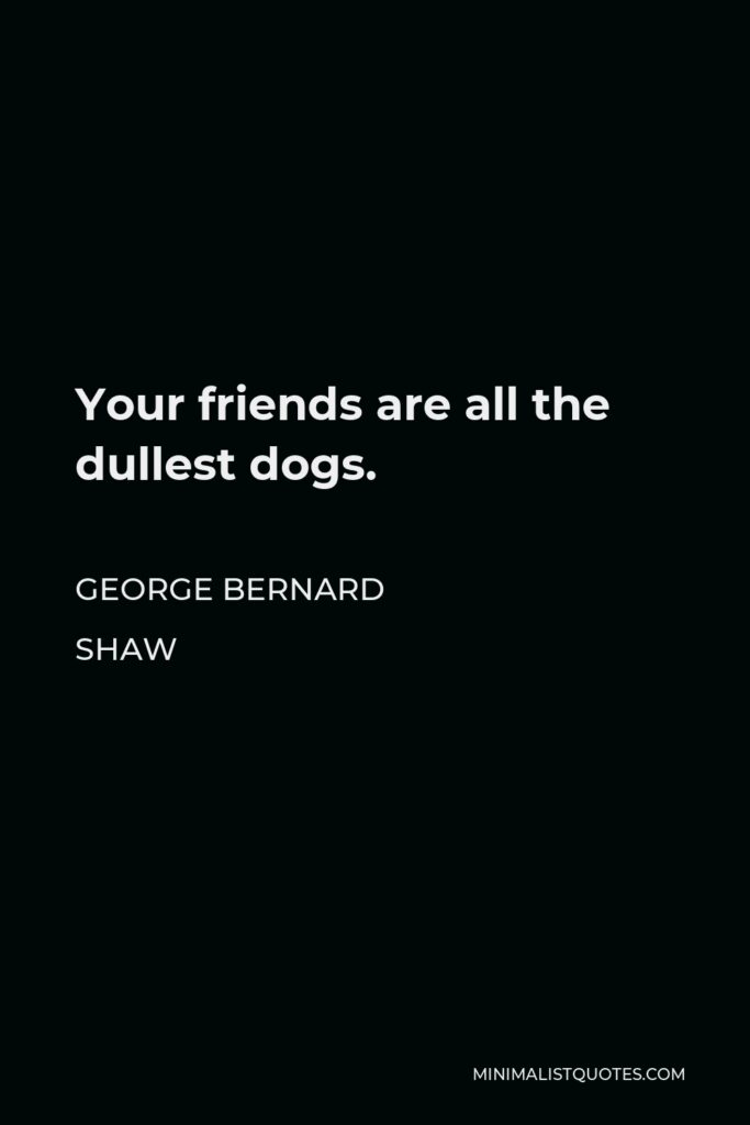 George Bernard Shaw Quote - Your friends are all the dullest dogs.