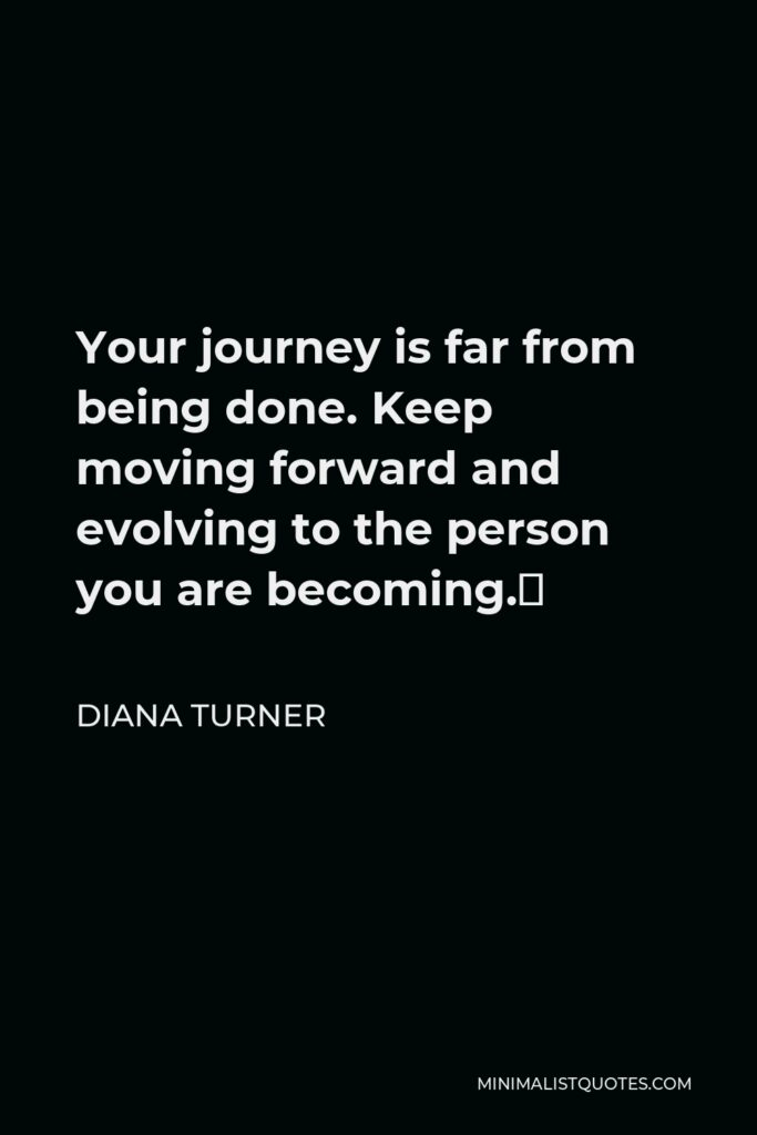 Diana Turner Quote - Your journey is far from being done. Keep moving forward and evolving to the person you are becoming.