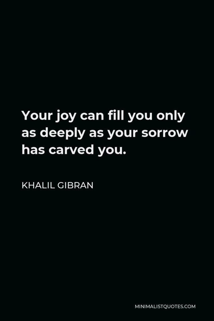 Khalil Gibran Quote - Your joy can fill you only as deeply as your sorrow has carved you.
