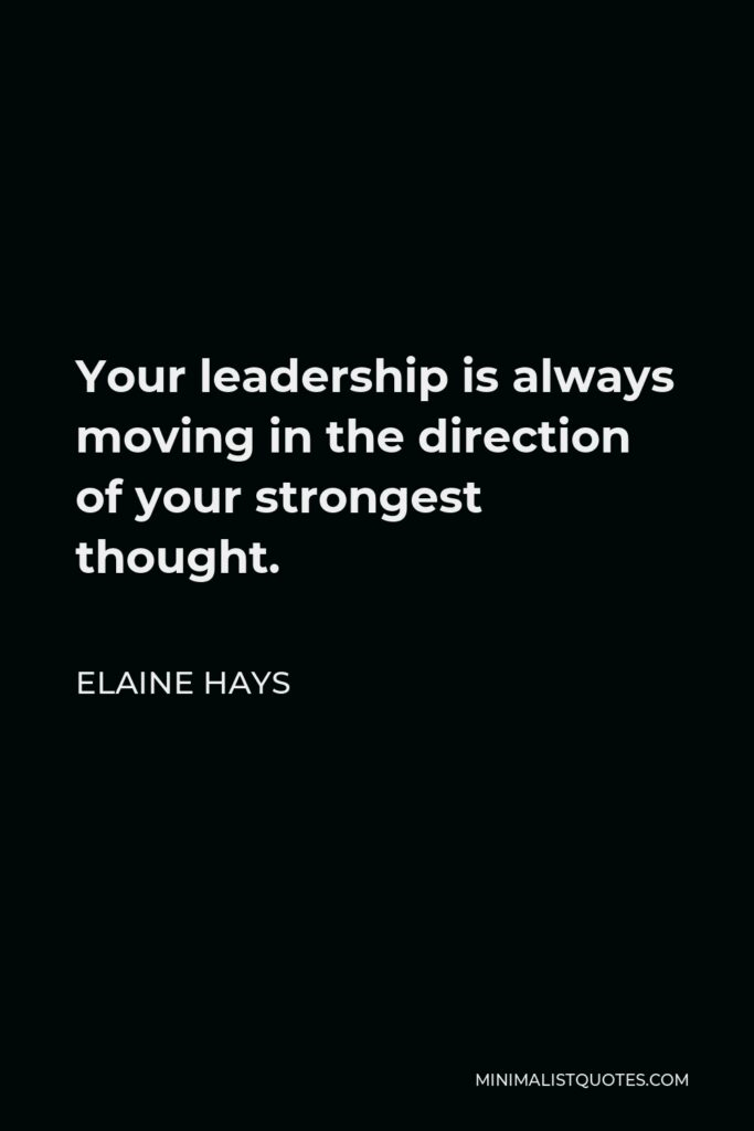 Elaine Hays Quote - Your leadership is always moving in the direction of your strongest thought.
