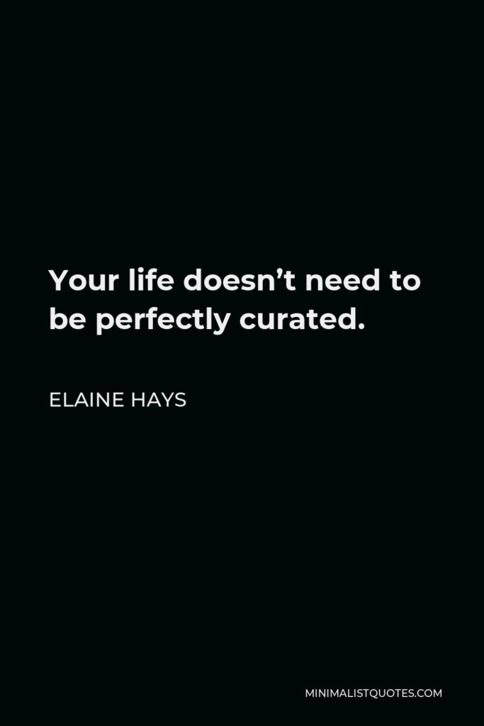 Elaine Hays Quote - Your life doesn't need to be perfectly curated.