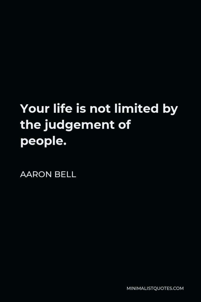 Aaron Bell Quote - Your life is not limited by the judgement of people.