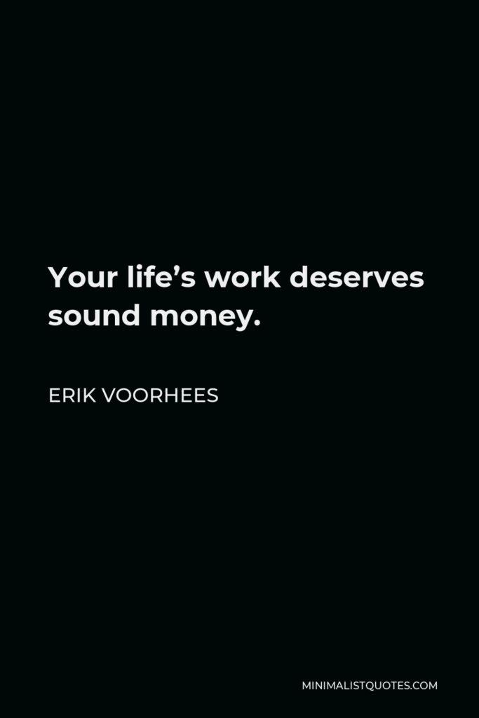 Erik Voorhees Quote - Your life's work deserves sound money.