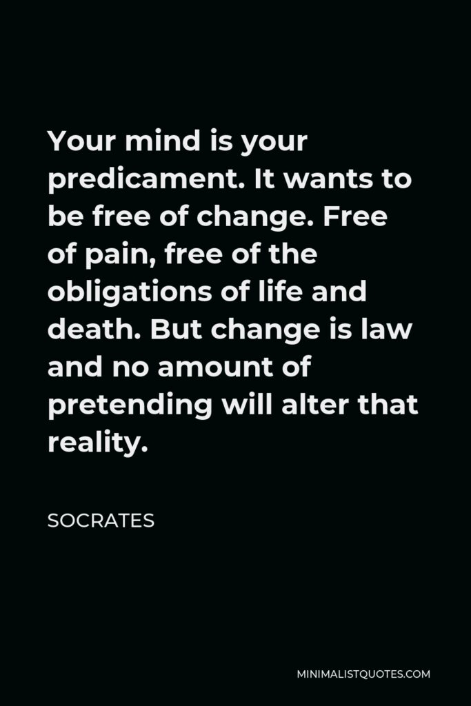 Socrates Quote - Your mind is your predicament. It wants to be free of change. Free of pain, free of the obligations of life and death. But change is law and no amount of pretending will alter that reality.