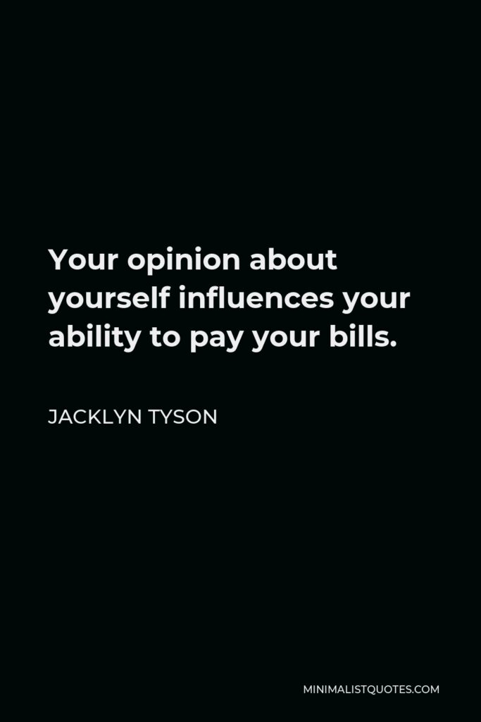 Jacklyn Tyson Quote - Your opinion about yourself influences your ability to pay your bills.