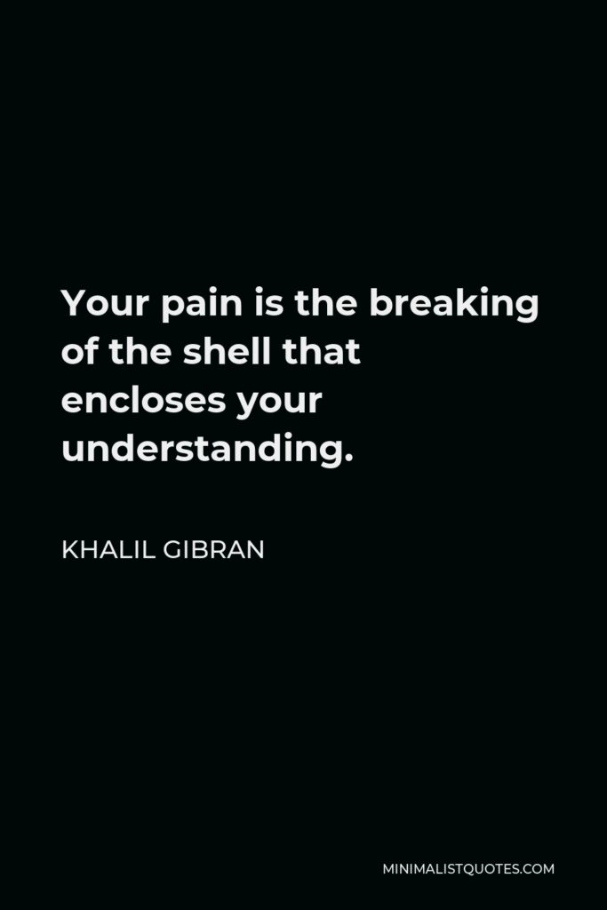 Khalil Gibran Quote - Your pain is the breaking of the shell that encloses your understanding.