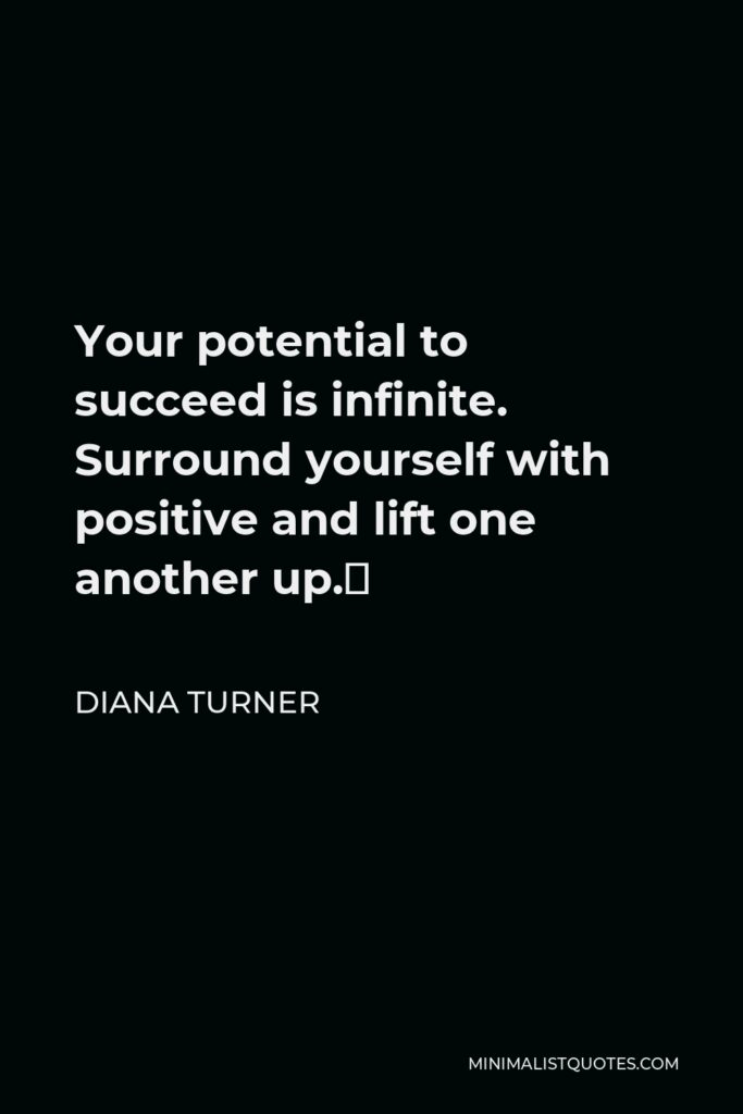Diana Turner Quote - Your potential to succeed is infinite. Surround yourself with positive and lift one another up.