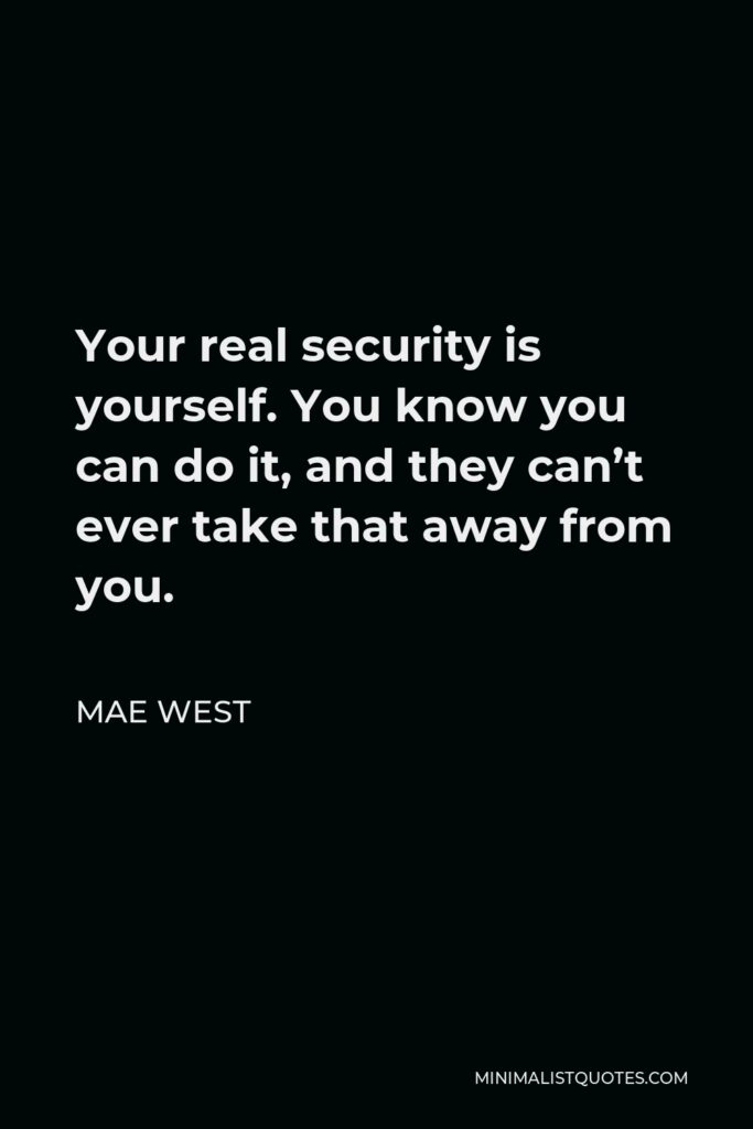 Mae West Quote - Your real security is yourself. You know you can do it, and they can't ever take that away from you.
