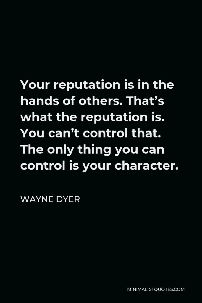 Wayne Dyer Quote - Your reputation is in the hands of others. That's what the reputation is. You can't control that. The only thing you can control is your character.