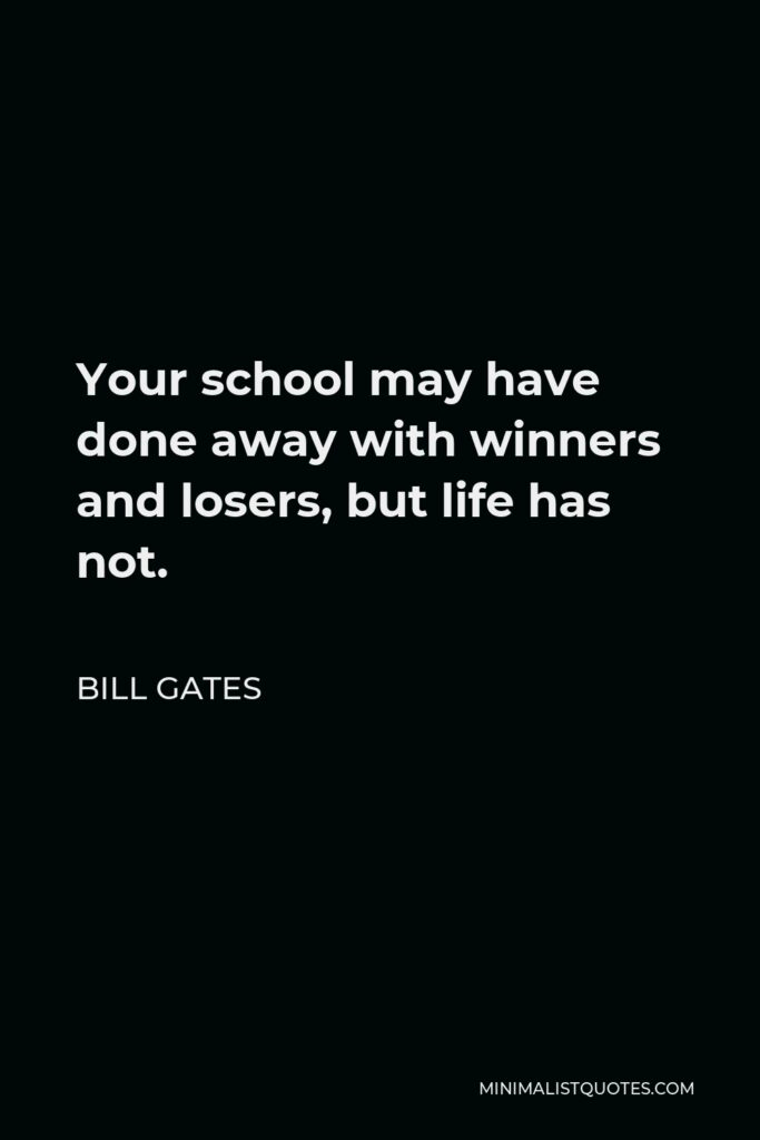 Bill Gates Quote - Your school may have done away with winners and losers, but life has not.