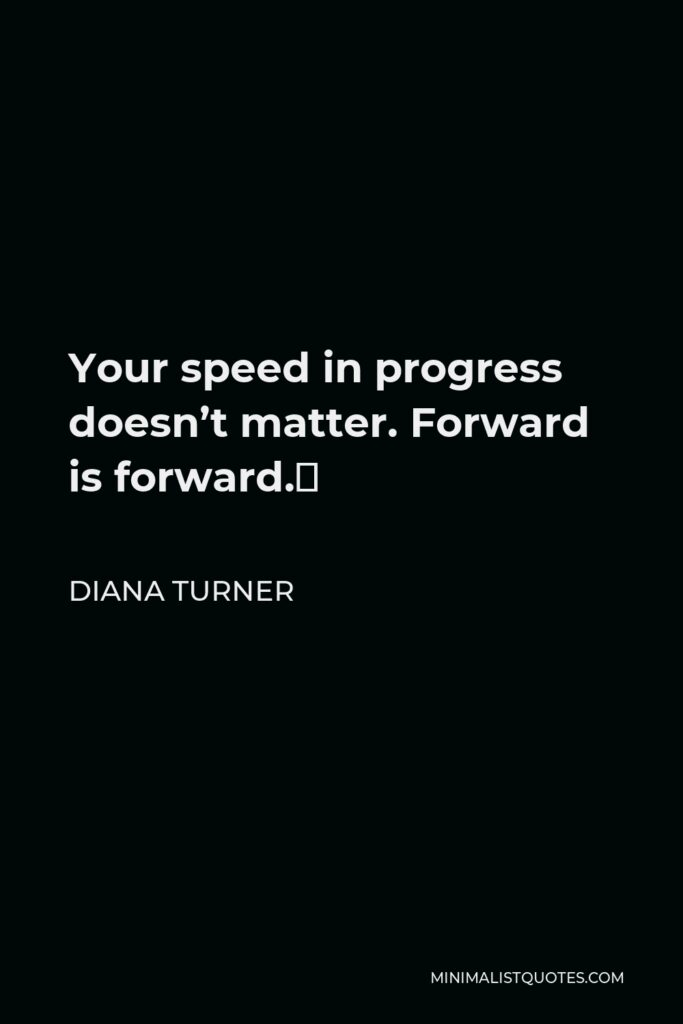 Diana Turner Quote - Your speed in progress doesn't matter. Forward is forward.