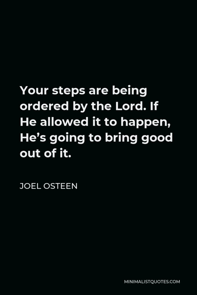 Joel Osteen Quote - Your steps are being ordered by the Lord. If He allowed it to happen, He's going to bring good out of it.