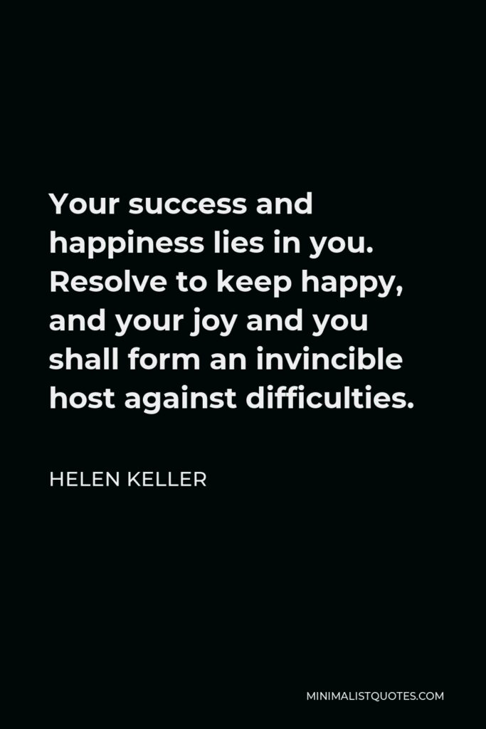 Helen Keller Quote - Your success and happiness lies in you. Resolve to keep happy, and your joy and you shall form an invincible host against difficulties.