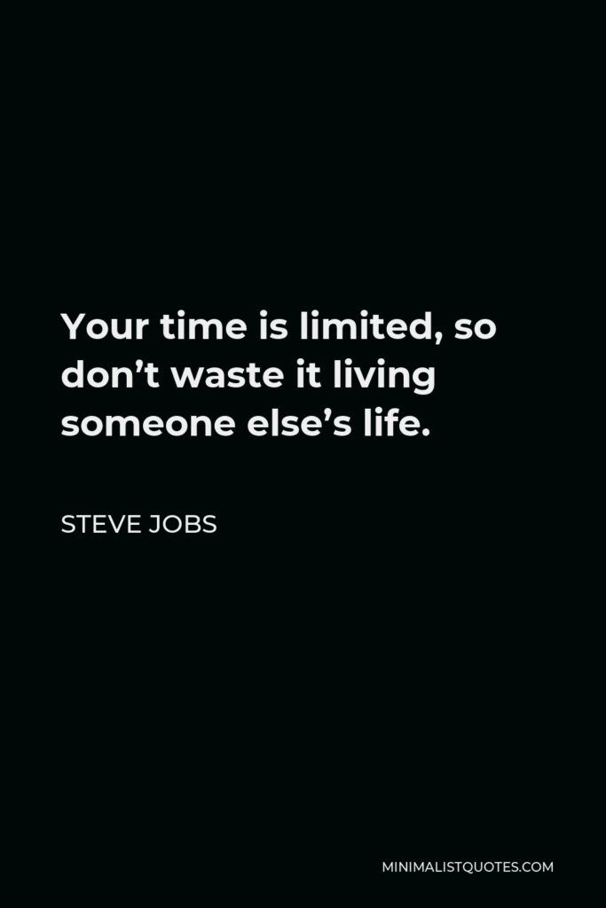 Steve Jobs Quote - Your time is limited, so don't waste it living someone else's life.