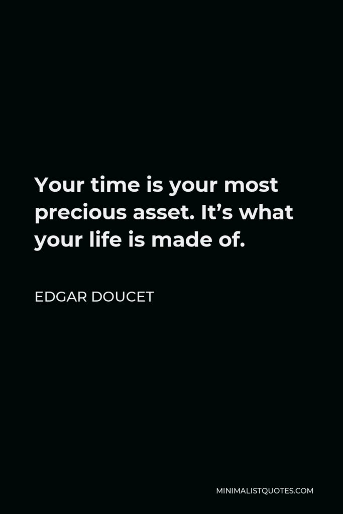 Edgar Doucet Quote - Your time is your most precious asset. It's what your life is made of.