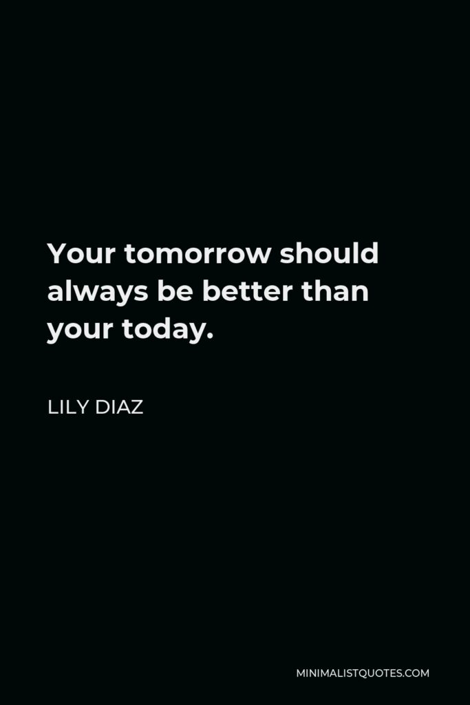 Lily Diaz Quote - Your tomorrow should always be better than your today.