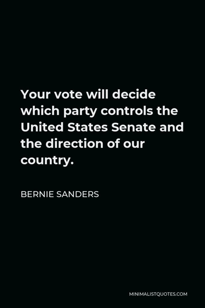Bernie Sanders Quote - Your vote will decide which party controls the United States Senate and the direction of our country.