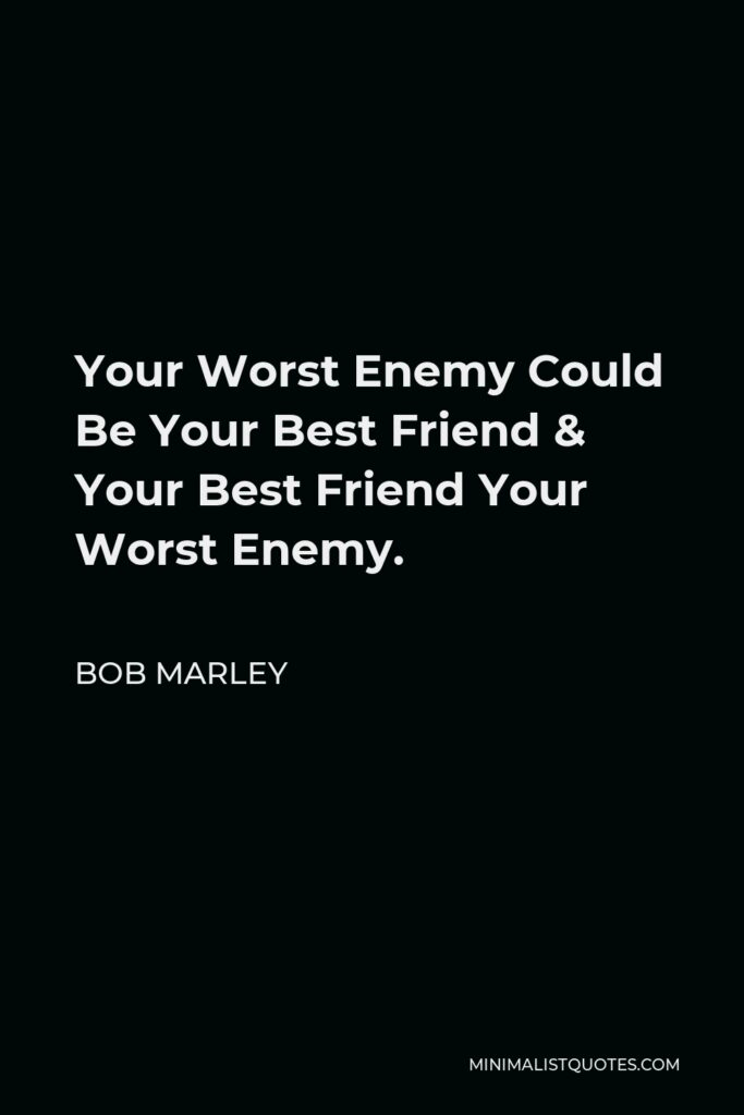 Bob Marley Quote - Your Worst Enemy Could Be Your Best Friend & Your Best Friend Your Worst Enemy.