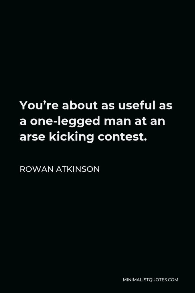 Rowan Atkinson Quote - You're about as useful as a one-legged man at an arse kicking contest.
