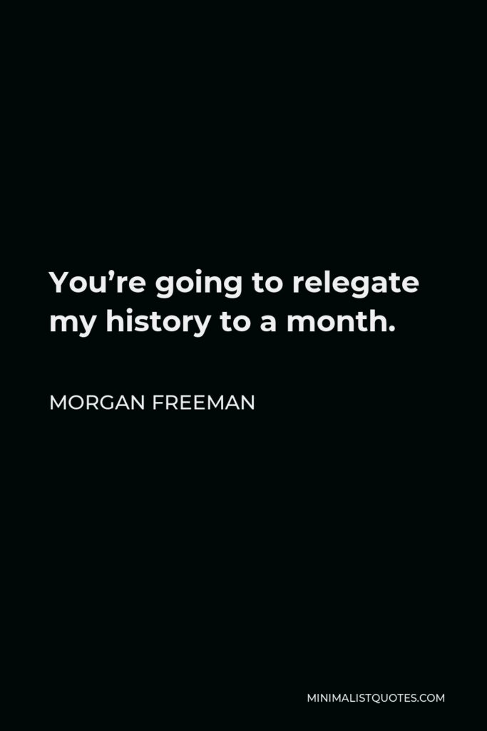 Morgan Freeman Quote - You're going to relegate my history to a month.