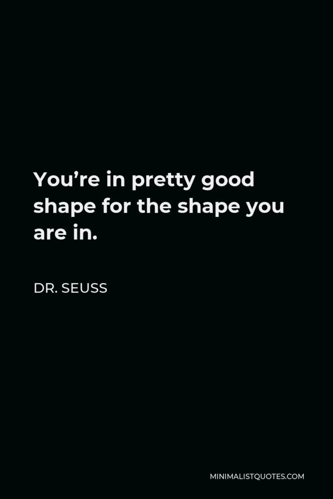 Dr. Seuss Quote - You're in pretty good shape for the shape you are in.