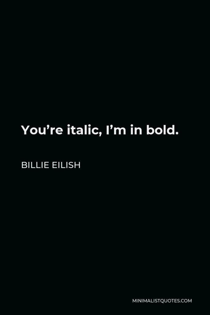 Billie Eilish Quote - You're italic, I'm in bold.