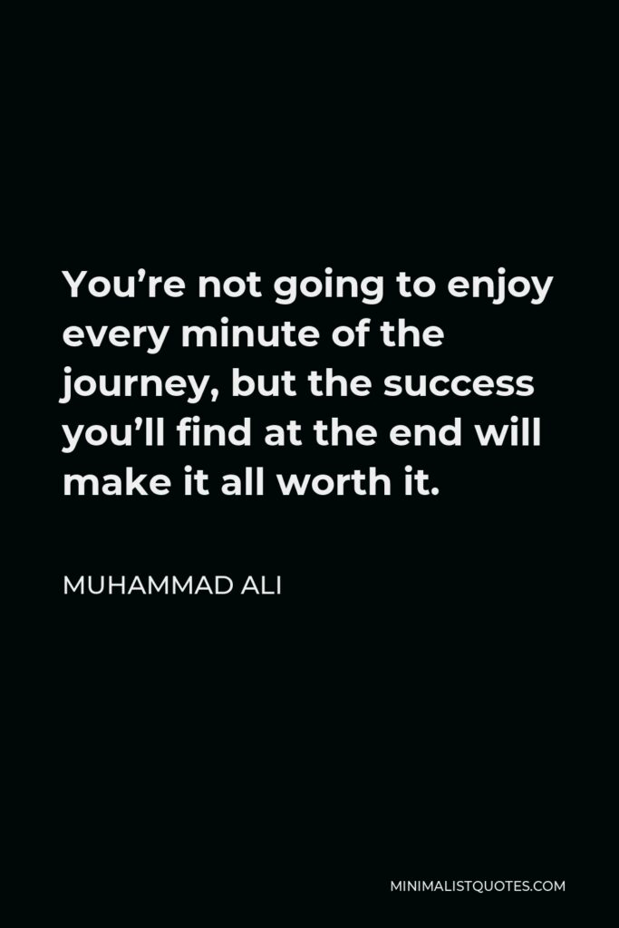 Muhammad Ali Quote - You're not going to enjoy every minute of the journey, but the success you'll find at the end will make it all worth it.