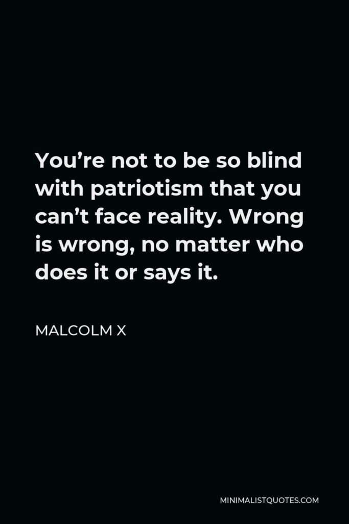 Malcolm X Quote - You're not to be so blind with patriotism that you can't face reality. Wrong is wrong, no matter who does it or says it.