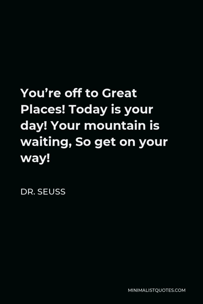 Dr. Seuss Quote - You're off to Great Places! Today is your day! Your mountain is waiting, So get on your way!