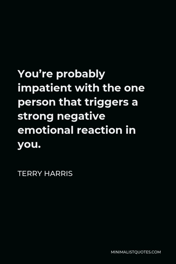 Terry Harris Quote - You're probably impatient with the one person that triggers a strong negative emotional reaction in you.