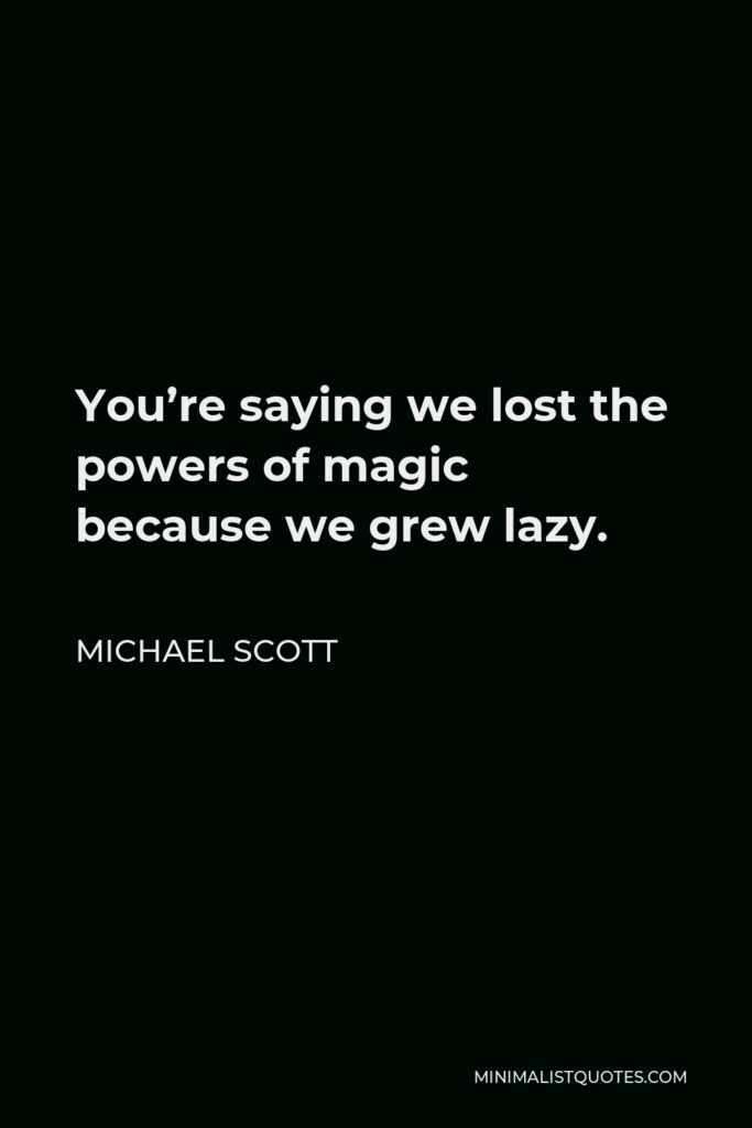 Michael Scott Quote - You're saying we lost the powers of magic because we grew lazy.