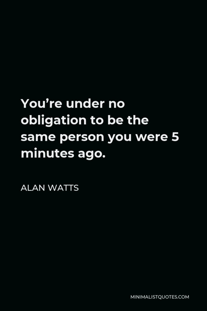 Alan Watts Quote - You're under no obligation to be the same person you were 5 minutes ago.