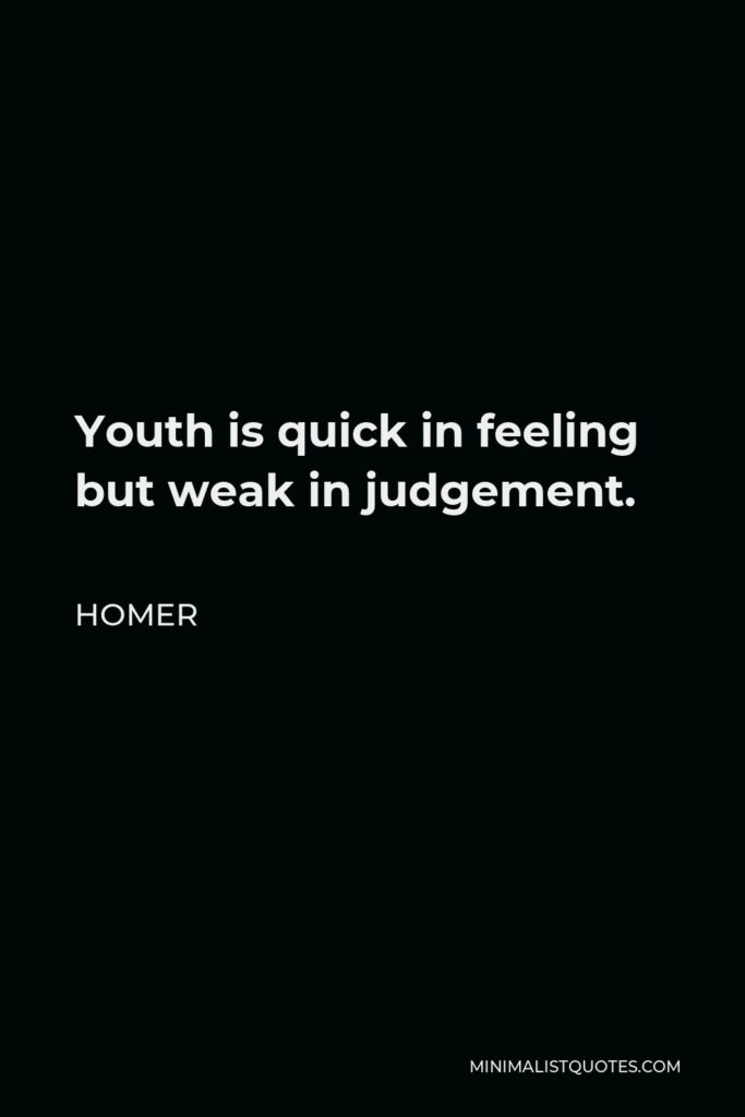 Homer Quote - Youth is quick in feeling but weak in judgement.