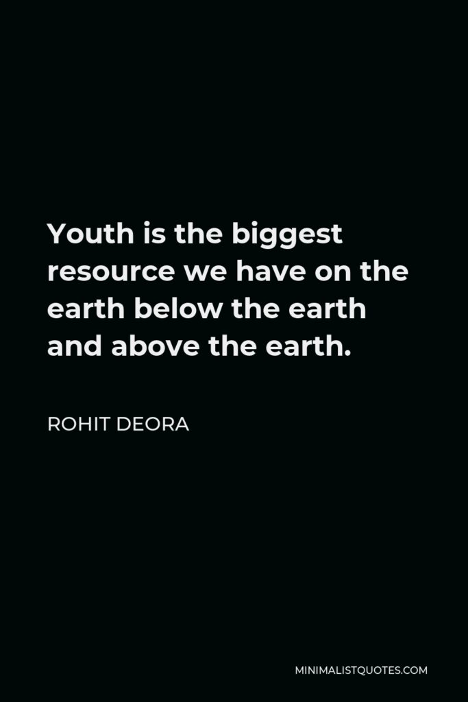 Rohit Deora Quote - Youth is the biggest resource we have on the earth below the earth and above the earth.