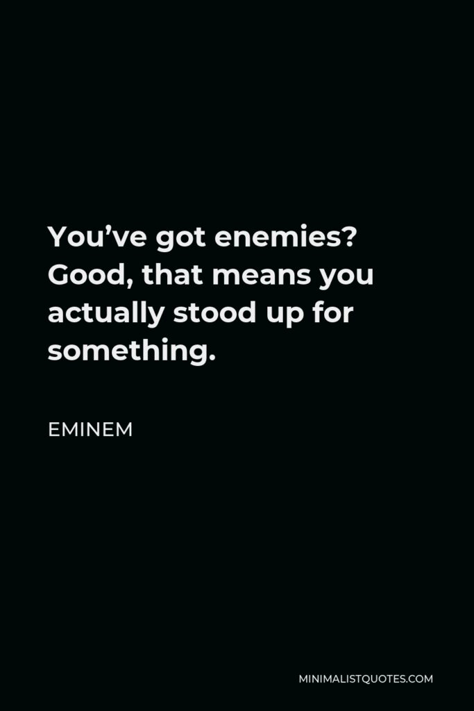 Eminem Quote - You've got enemies? Good, that means you actually stood up for something.