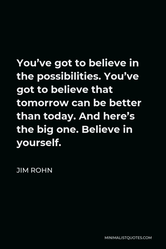 Jim Rohn Quote - You've got to believe in the possibilities. You've got to believe that tomorrow can be better than today. And here's the big one. Believe in yourself.