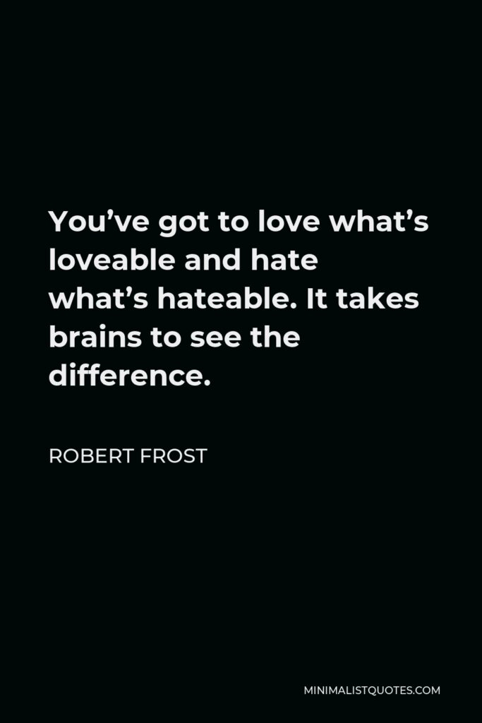 Robert Frost Quote - You've got to love what's loveable and hate what's hateable. It takes brains to see the difference.