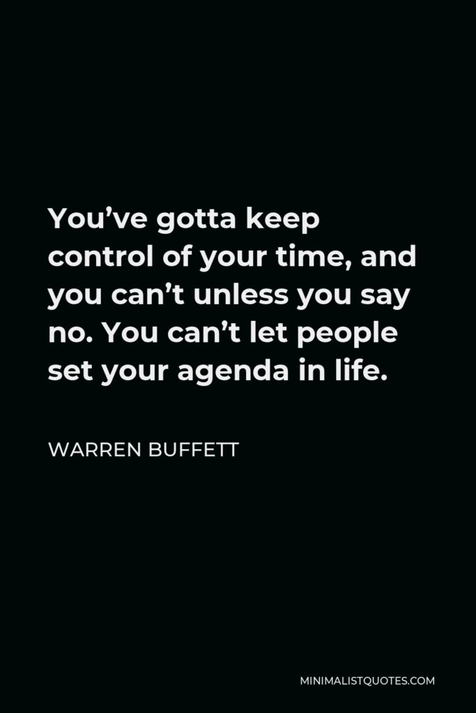 Warren Buffett Quote - You've gotta keep control of your time, and you can't unless you say no. You can't let people set your agenda in life.