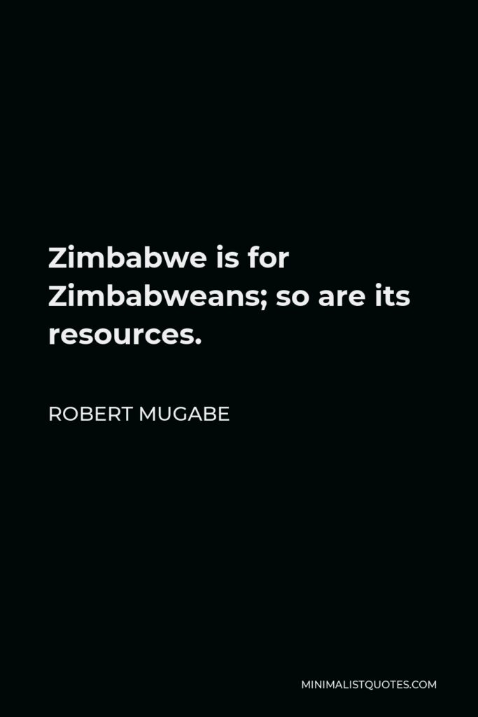 Robert Mugabe Quote - Zimbabwe is for Zimbabweans; so are its resources.
