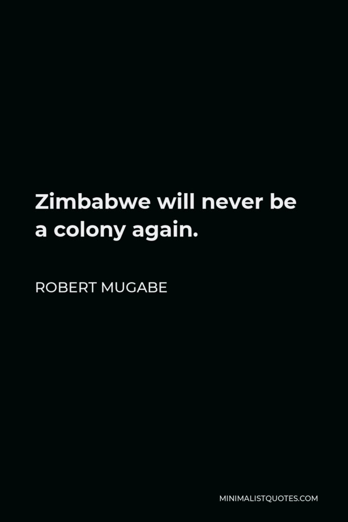 Robert Mugabe Quote - Zimbabwe will never be a colony again.