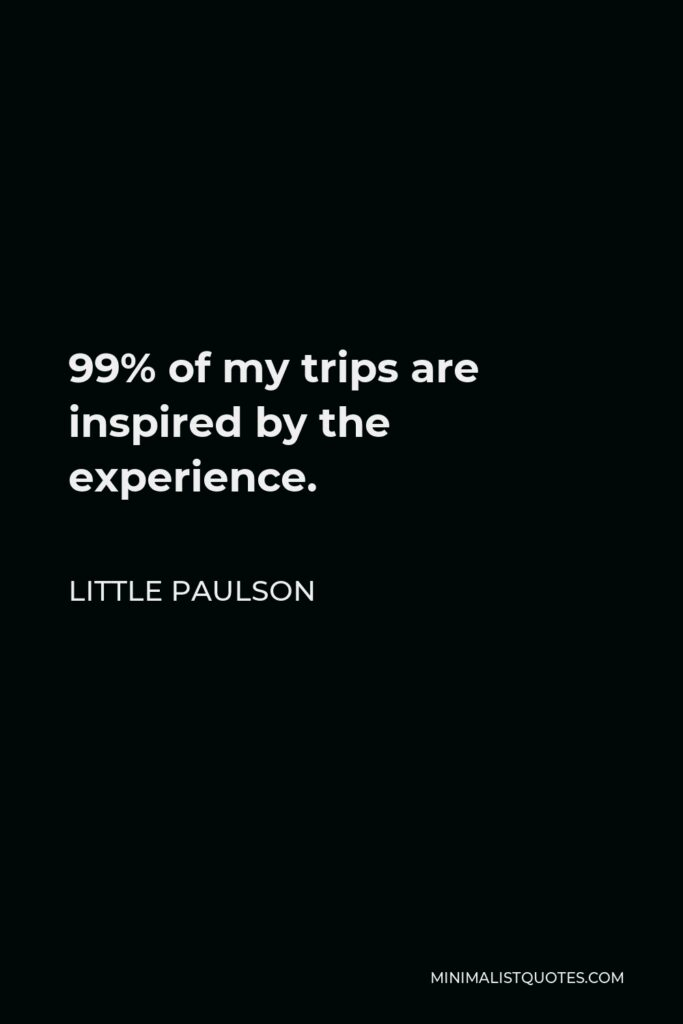 Little Paulson Quote - 99% of my trips are inspired by the experience.