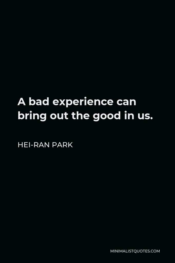 Hei-Ran Park Quote - A bad experience can bring out the good in us.
