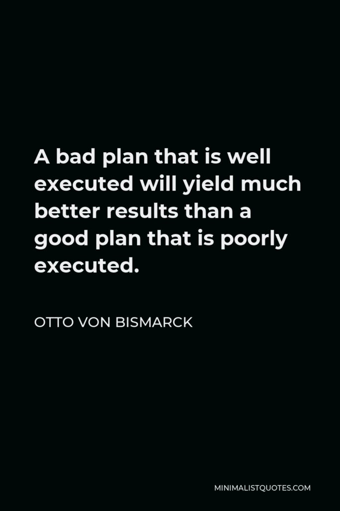 Otto von Bismarck Quote - A bad plan that is well executed will yield much better results than a good plan that is poorly executed.